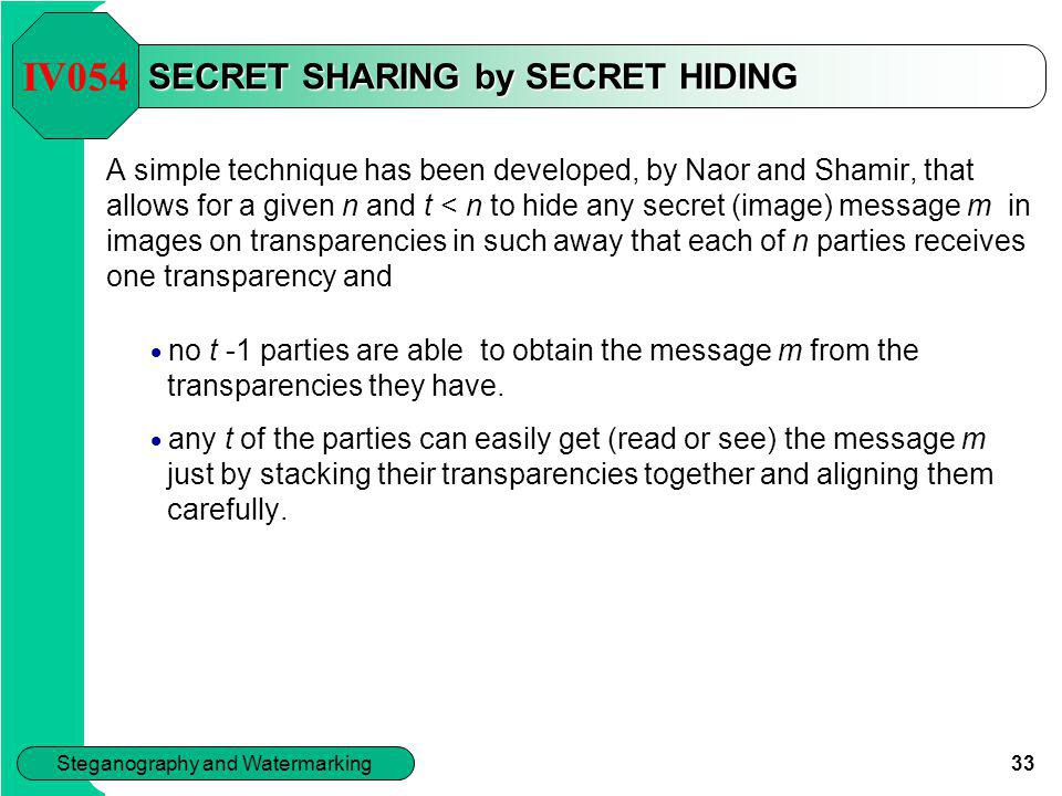 33 Steganography and Watermarking SECRET SHARING by SECRET HIDING A simple technique has been developed, by Naor and Shamir, that allows for a given n