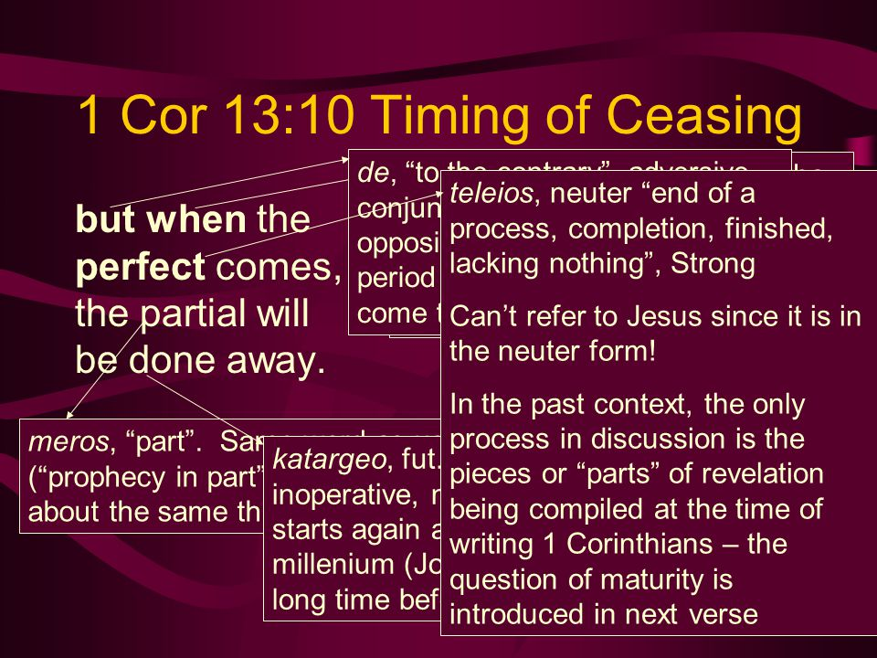 """1 Cor 13:10 Timing of Ceasing but when the perfect comes, the partial will be done away. meros, """"part"""". Same word as used in vs. 9 (""""prophecy in part"""""""