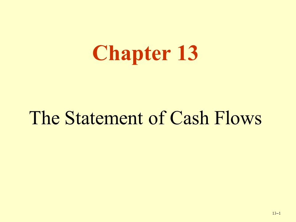 13–1 Chapter 13 The Statement of Cash Flows