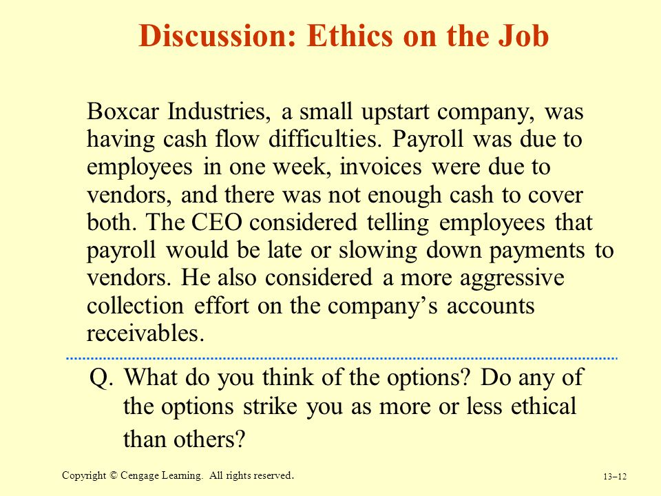 13–12 Copyright © Cengage Learning. All rights reserved. Discussion: Ethics on the Job Boxcar Industries, a small upstart company, was having cash flo
