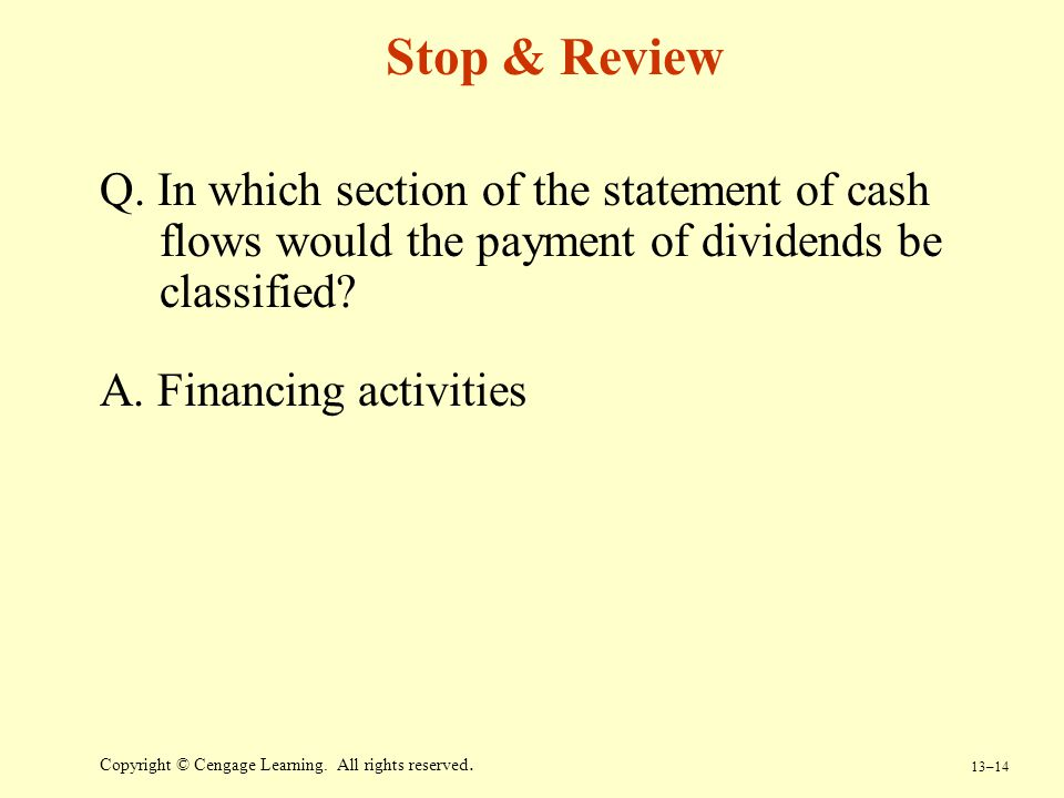 13–14 Copyright © Cengage Learning. All rights reserved. Stop & Review Q. In which section of the statement of cash flows would the payment of dividen