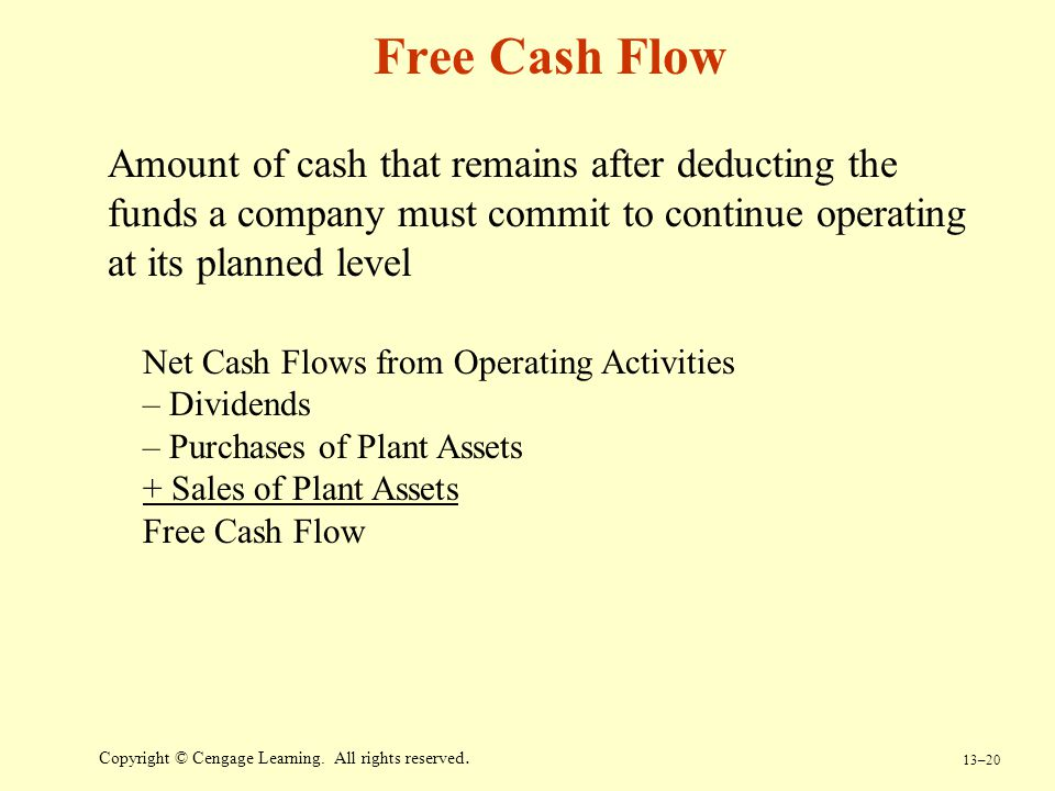 13–20 Copyright © Cengage Learning. All rights reserved. Free Cash Flow Amount of cash that remains after deducting the funds a company must commit to