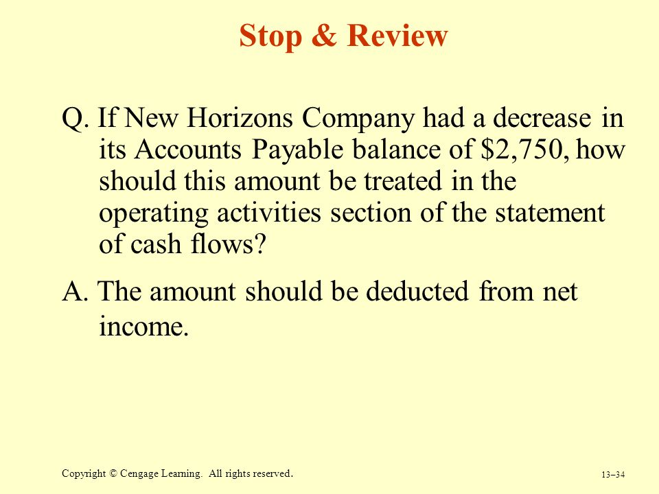 13–34 Copyright © Cengage Learning. All rights reserved. Stop & Review Q. If New Horizons Company had a decrease in its Accounts Payable balance of $2