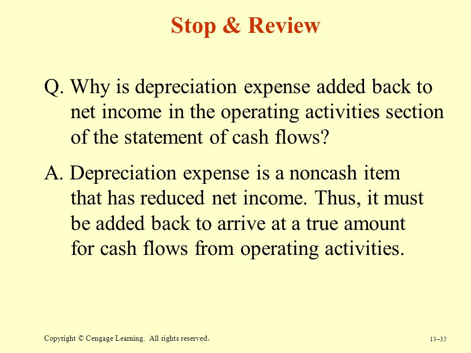 13–35 Copyright © Cengage Learning. All rights reserved. Stop & Review Q. Why is depreciation expense added back to net income in the operating activi