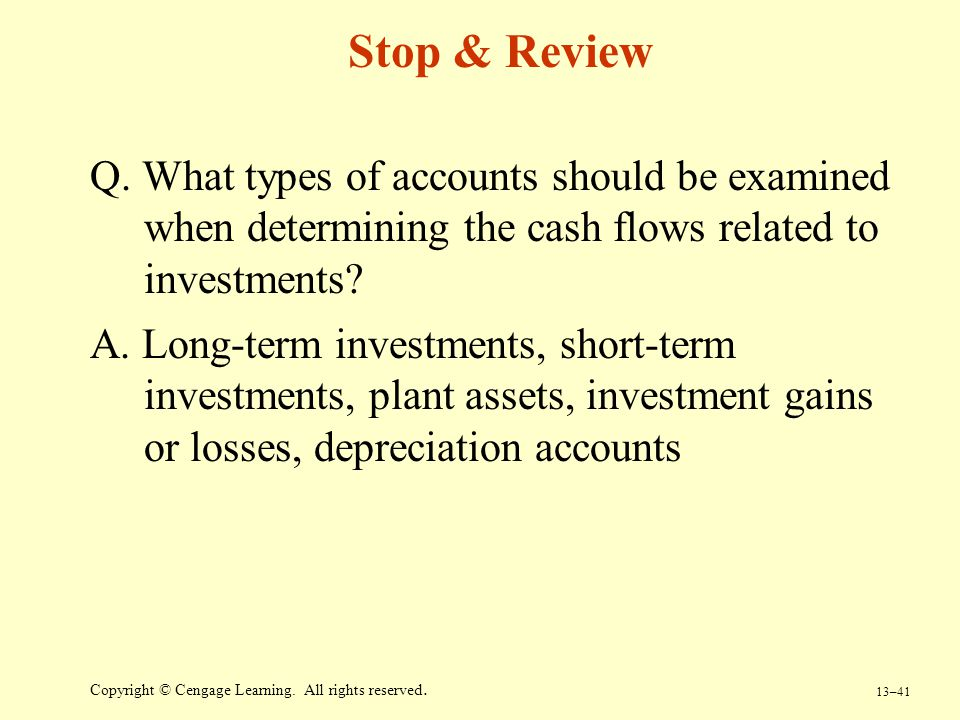 13–41 Copyright © Cengage Learning. All rights reserved. Stop & Review Q. What types of accounts should be examined when determining the cash flows re