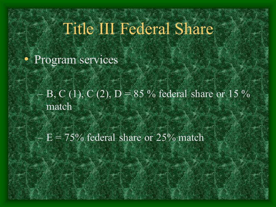 Title III Federal Share Program services –B, C (1), C (2), D = 85 % federal share or 15 % match –E = 75% federal share or 25% match