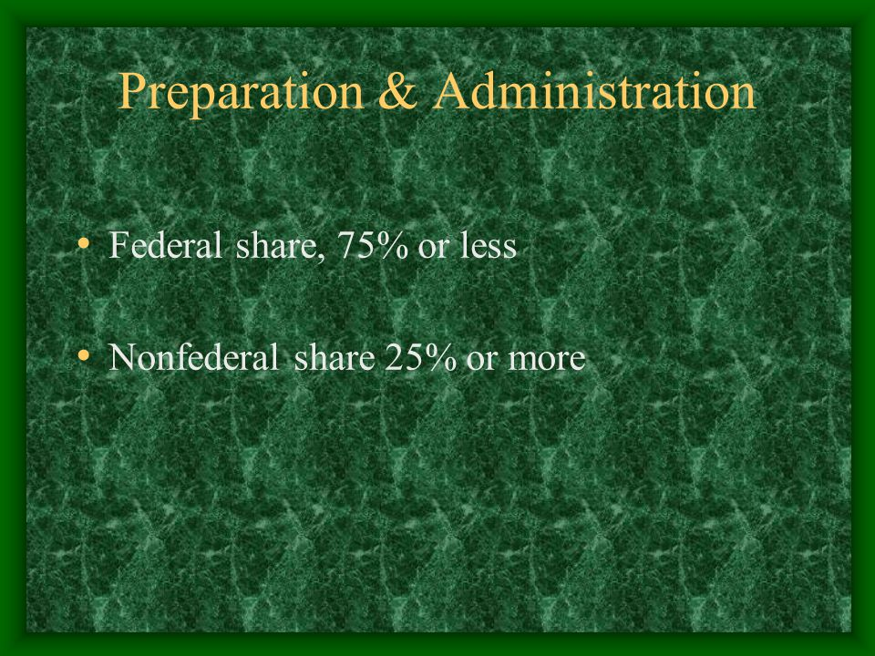 Preparation & Administration Federal share, 75% or less Nonfederal share 25% or more