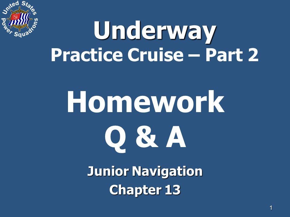 1 Homework Q & A Junior Navigation Chapter 13 Underway Underway Practice Cruise – Part 2
