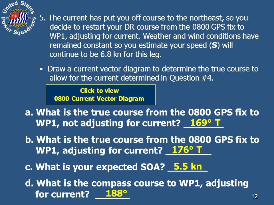 12 5. The current has put you off course to the northeast, so you decide to restart your DR course from the 0800 GPS fix to WP1, adjusting for current