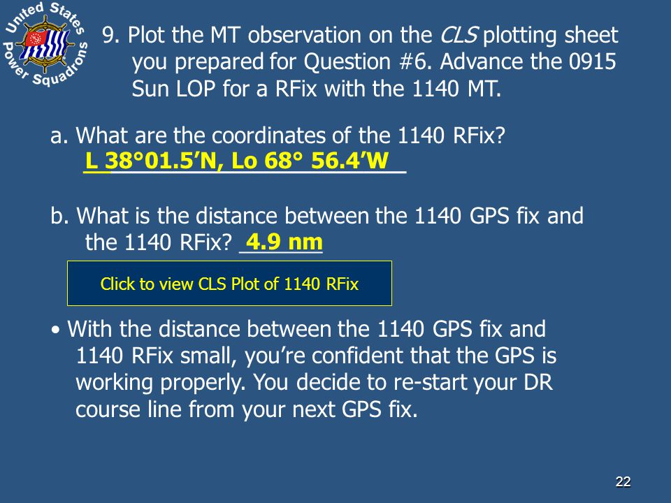 22 9. Plot the MT observation on the CLS plotting sheet you prepared for Question #6. Advance the 0915 Sun LOP for a RFix with the 1140 MT. a. What ar