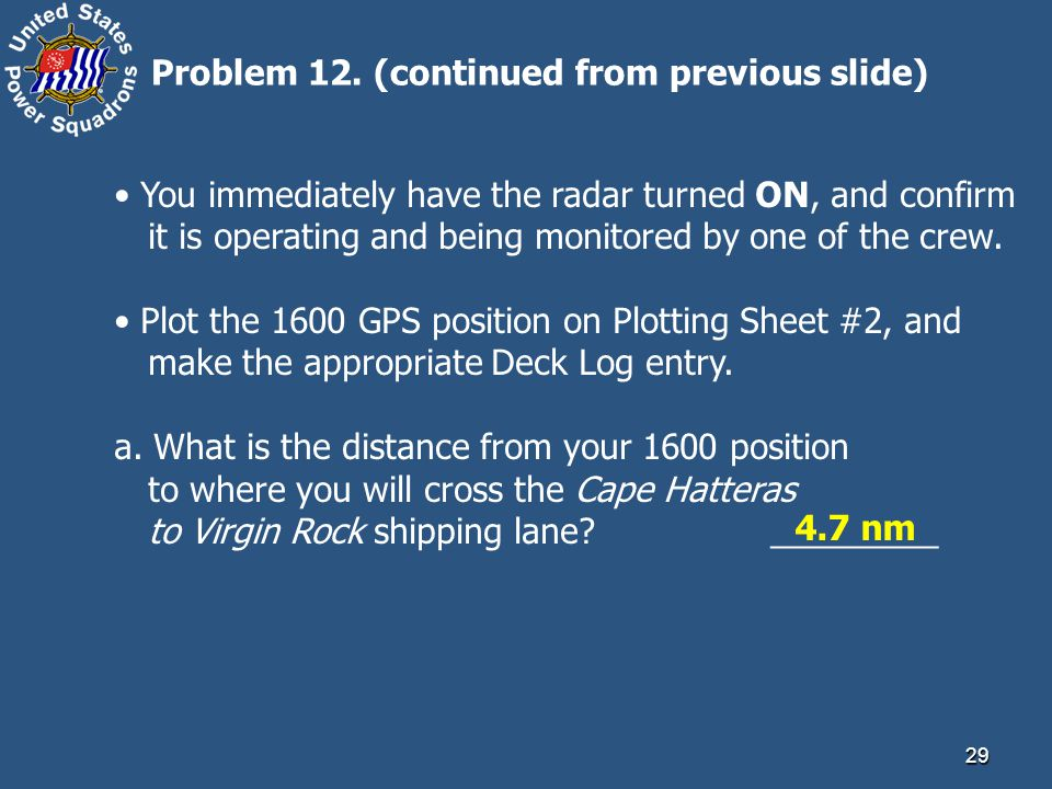29 Problem 12. (continued from previous slide) You immediately have the radar turned ON, and confirm it is operating and being monitored by one of the