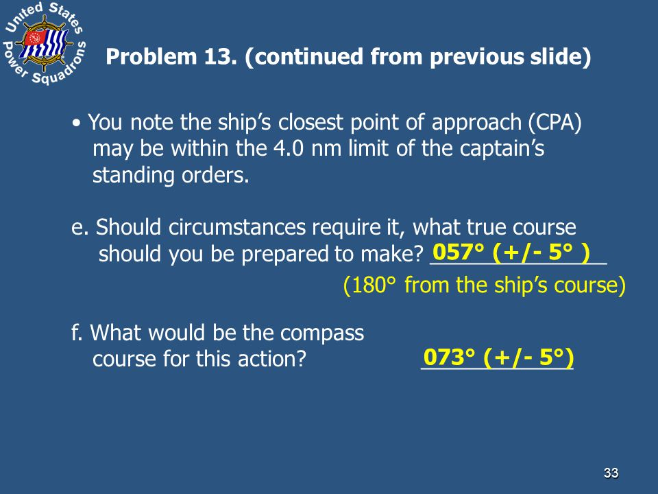 33 You note the ship's closest point of approach (CPA) may be within the 4.0 nm limit of the captain's standing orders. e. Should circumstances requir