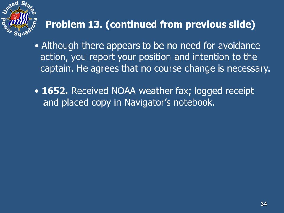 34 Although there appears to be no need for avoidance action, you report your position and intention to the captain. He agrees that no course change i