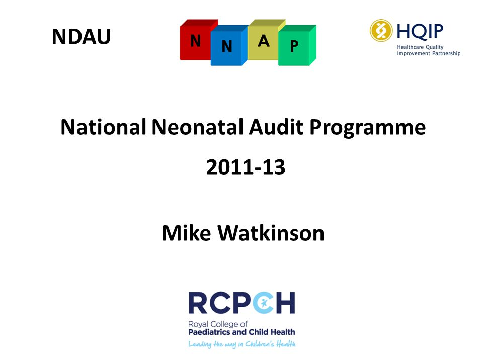 National Neonatal Audit Programme 2011-13 Ca DATAEXAMPLE Staticbirth weight, gestation DailyHRG, CPAP, neurological status, presence of long line Ad hocscans, ROP screening, infection Episodicdischarge destination, milk at discharge catheter Stay/episode + - 1 2 5 8 14 30 days