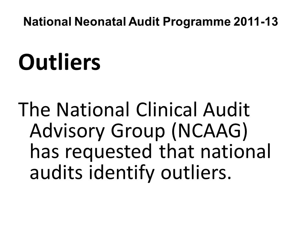 National Neonatal Audit Programme 2011-13 Outliers The National Clinical Audit Advisory Group (NCAAG) has requested that national audits identify outliers.