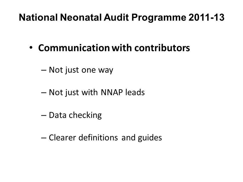 National Neonatal Audit Programme 2011-13 Communication with contributors – Not just one way – Not just with NNAP leads – Data checking – Clearer definitions and guides