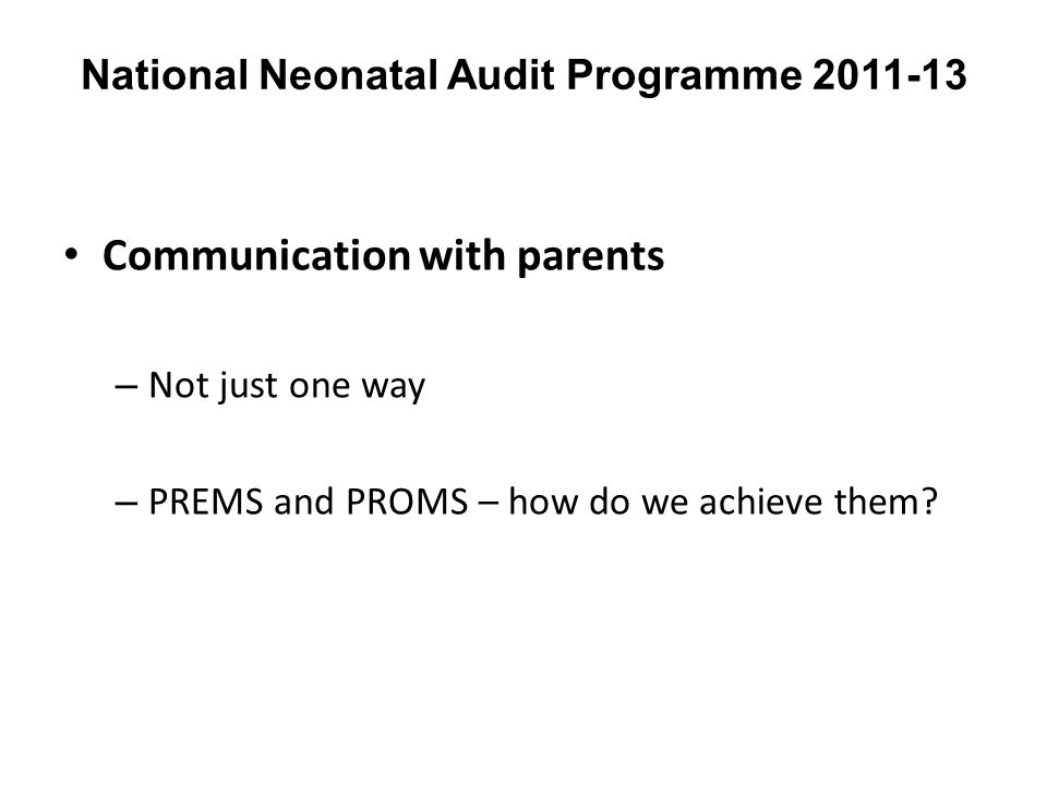 National Neonatal Audit Programme 2011-13 Communication with parents – Not just one way – PREMS and PROMS – how do we achieve them?