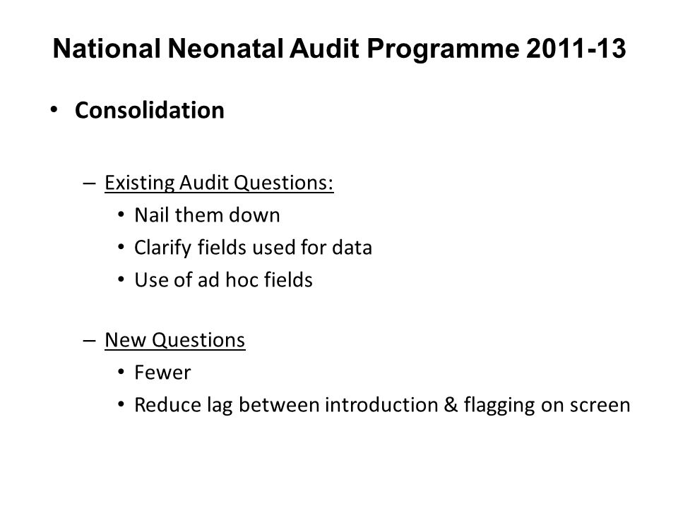 National Neonatal Audit Programme 2011-13 Consolidation – Existing Audit Questions: Nail them down Clarify fields used for data Use of ad hoc fields –