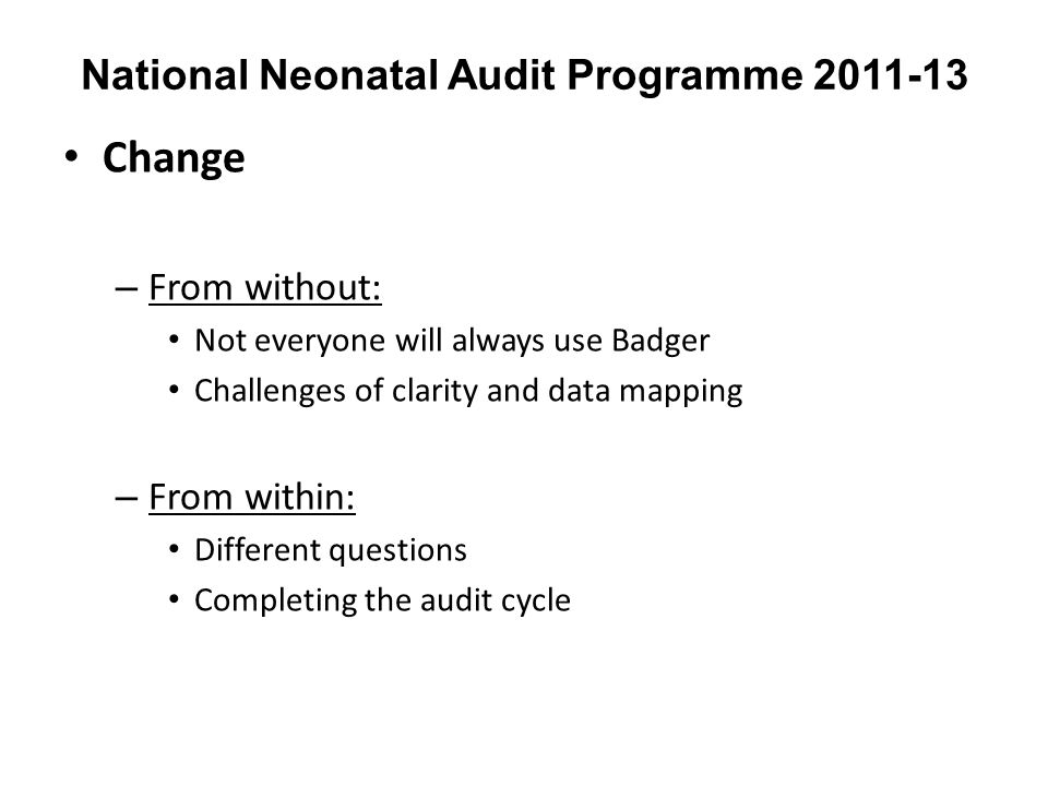 National Neonatal Audit Programme 2011-13 Change – From without: Not everyone will always use Badger Challenges of clarity and data mapping – From wit