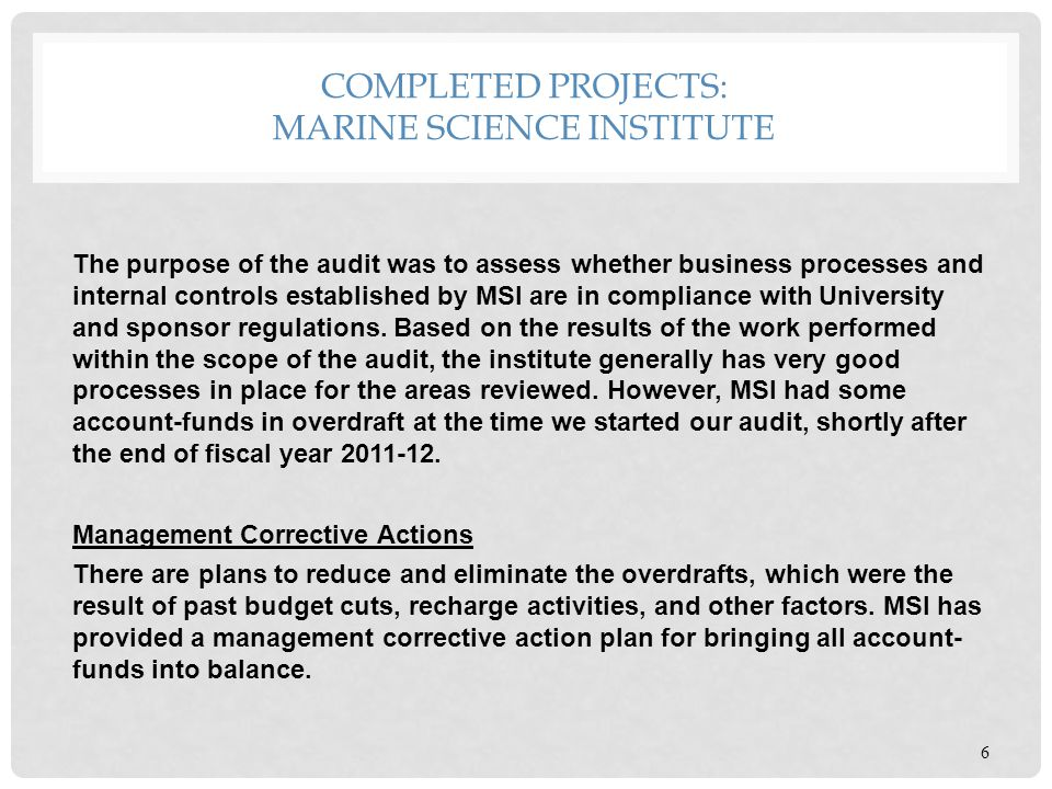 COMPLETED PROJECTS: MARINE SCIENCE INSTITUTE 6 The purpose of the audit was to assess whether business processes and internal controls established by