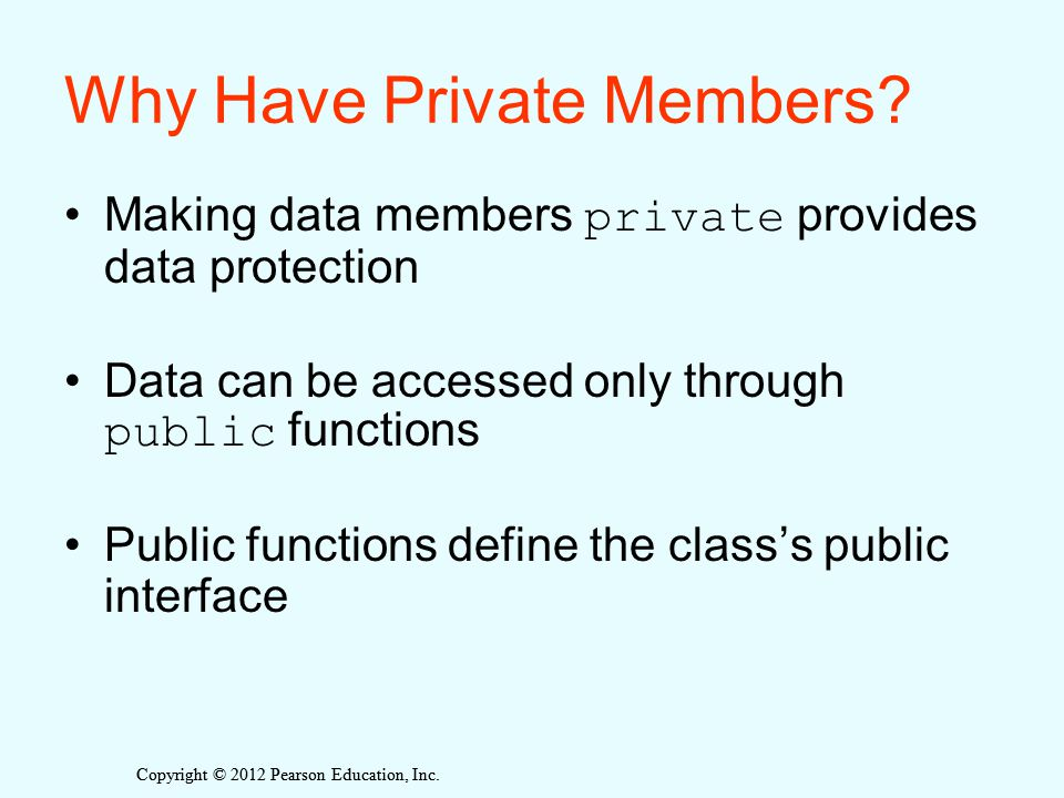 Copyright © 2012 Pearson Education, Inc. Why Have Private Members.