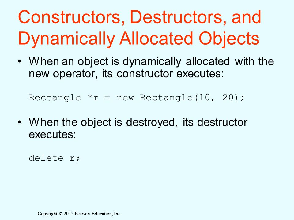 Constructors, Destructors, and Dynamically Allocated Objects When an object is dynamically allocated with the new operator, its constructor executes: Rectangle *r = new Rectangle(10, 20); When the object is destroyed, its destructor executes: delete r;