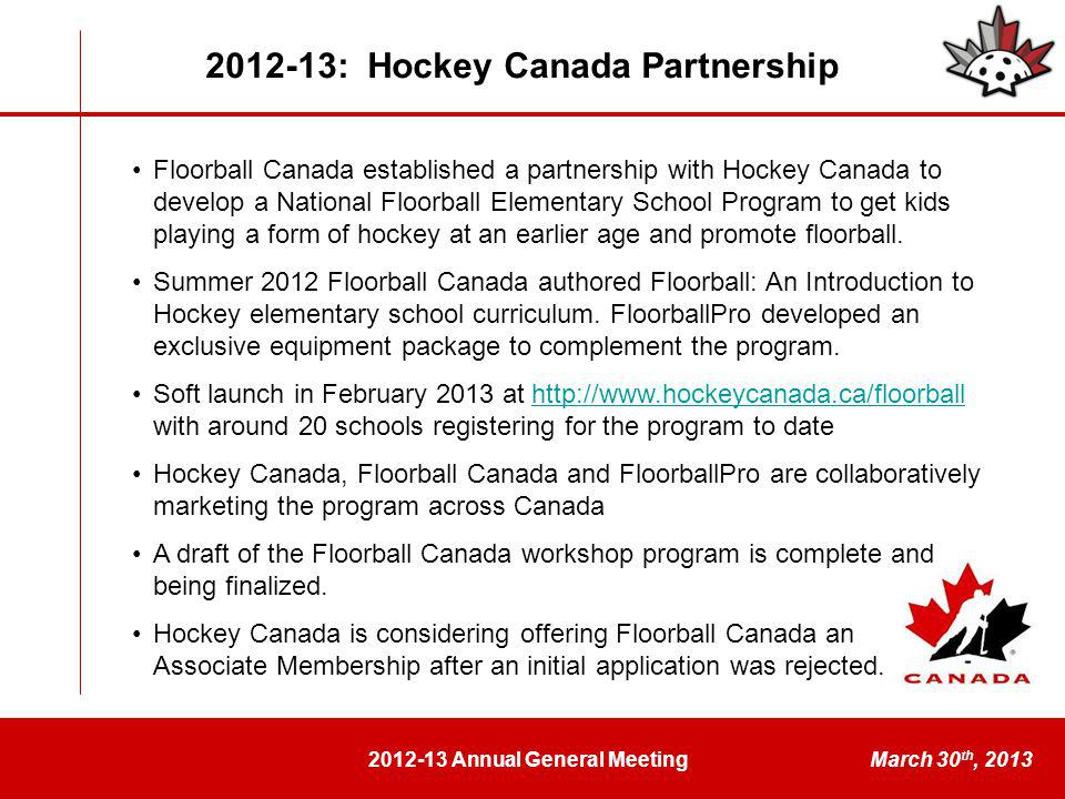 2012-13 Annual General MeetingMarch 30 th, 2013 2012-13: Hockey Canada Partnership Floorball Canada established a partnership with Hockey Canada to develop a National Floorball Elementary School Program to get kids playing a form of hockey at an earlier age and promote floorball.