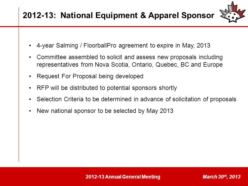 2012-13 Annual General MeetingMarch 30 th, 2013 2012-13: National Equipment & Apparel Sponsor 4-year Salming / FloorballPro agreement to expire in May, 2013 Committee assembled to solicit and assess new proposals including representatives from Nova Scotia, Ontario, Quebec, BC and Europe Request For Proposal being developed RFP will be distributed to potential sponsors shortly Selection Criteria to be determined in advance of solicitation of proposals New national sponsor to be selected by May 2013
