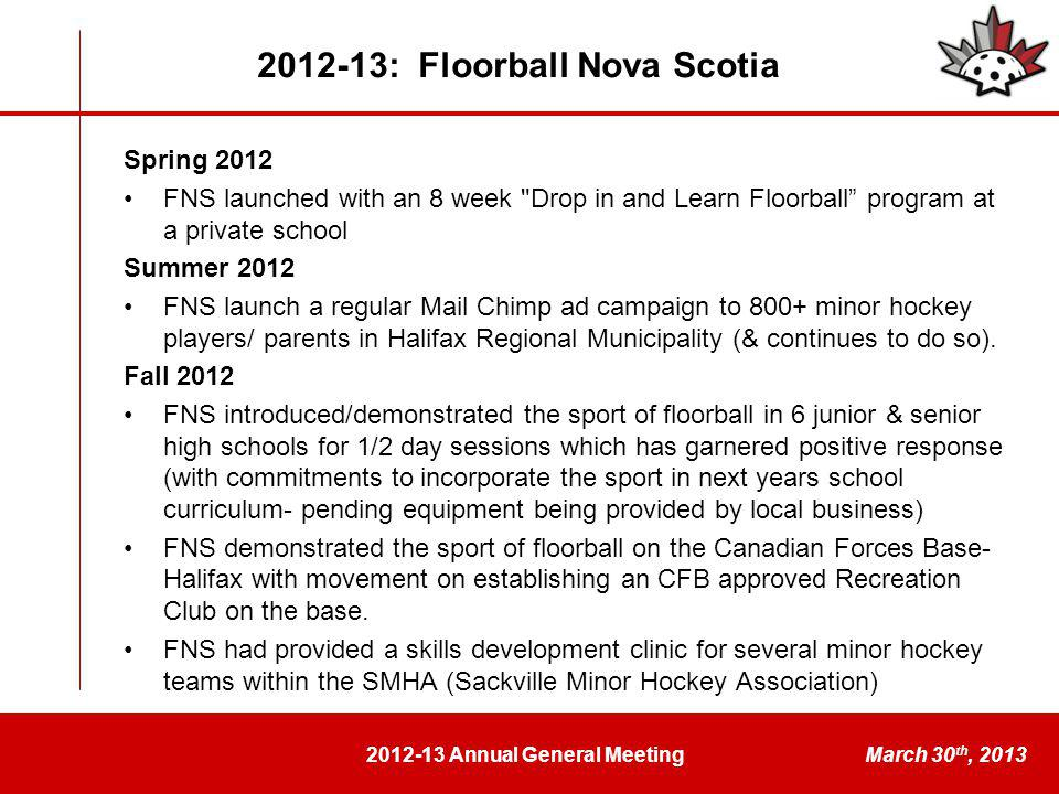 2012-13 Annual General MeetingMarch 30 th, 2013 Spring 2012 FNS launched with an 8 week Drop in and Learn Floorball program at a private school Summer 2012 FNS launch a regular Mail Chimp ad campaign to 800+ minor hockey players/ parents in Halifax Regional Municipality (& continues to do so).