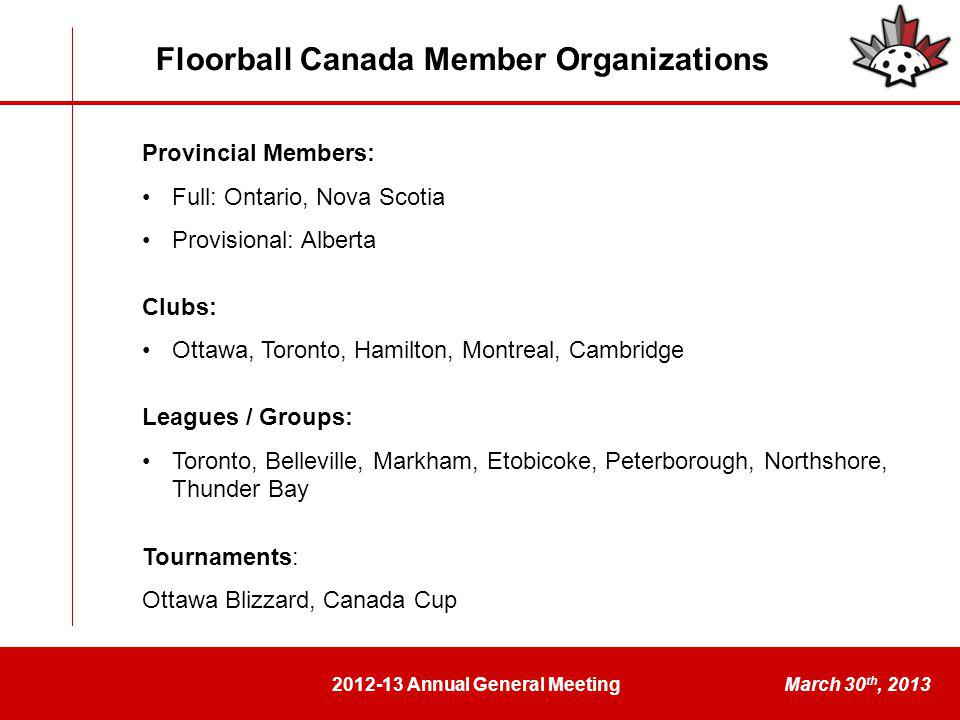2012-13 Annual General MeetingMarch 30 th, 2013 Launched www.floorballcanada.org website and new FC emailswww.floorballcanada.org Control of www.floorballcanada.ca was unexpectedly stolen in Junewww.floorballcanada.ca Minor Hockey Association Floorball Guidebook A guidebook and video was created to document the process of a minor hockey association starting a floorball league Article appeared in the latest issue of the Ontario Minor Hockey Association's Hometown Hockey magazine Floorball Canada Rebranding Worked with established designer to rebrand FC New logo launched in February 2013 during WFCQ to great acclaim Website, social media, letterhead, envelope and business cards are prepared and will soon be launched New FC brochure is also being developed 2012-13: Special Projects