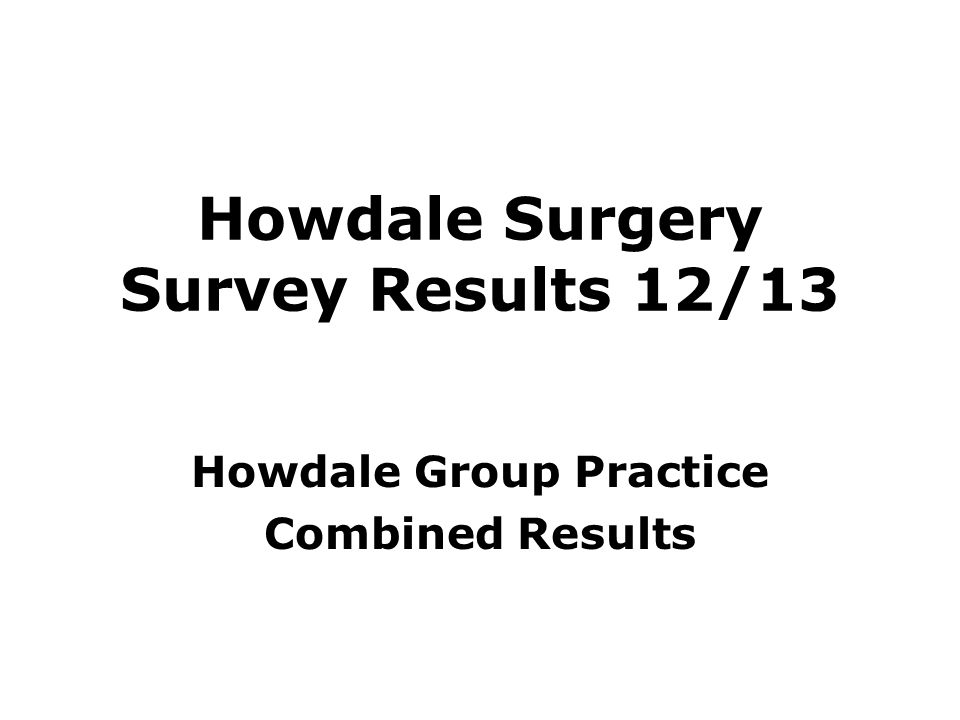 Howdale Surgery Survey Results 12/13 Howdale Group Practice Combined Results