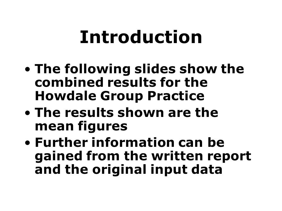 Introduction The following slides show the combined results for the Howdale Group Practice The results shown are the mean figures Further information can be gained from the written report and the original input data
