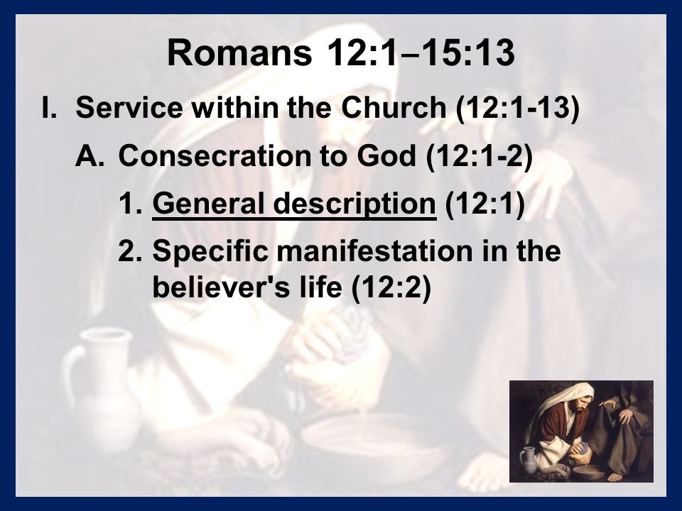 Romans 12:1 ‒ 15:13 I. I.Service within the Church (12:1-13) A. A.Consecration to God (12:1-2) 1. 1.General description (12:1) 2. 2.Specific manifesta