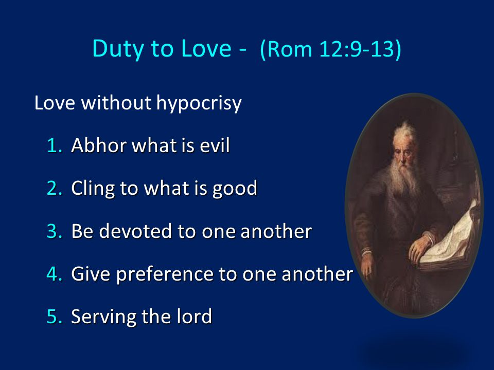 Love without hypocrisy 1.Abhor what is evil 2.Cling to what is good 3.Be devoted to one another 4.Give preference to one another 5.Serving the lord