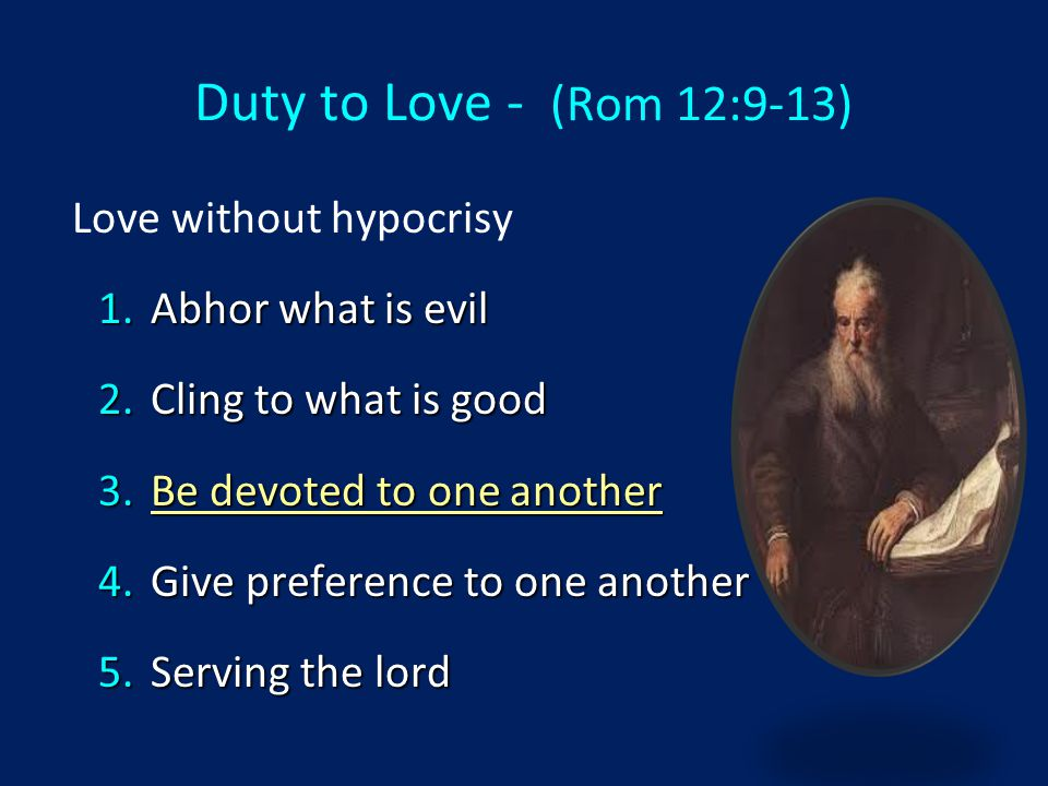 Duty to Love - (Rom 12:9-13) Love without hypocrisy 1.Abhor what is evil 2.Cling to what is good 3.Be devoted to one another 4.Give preference to one another 5.Serving the lord