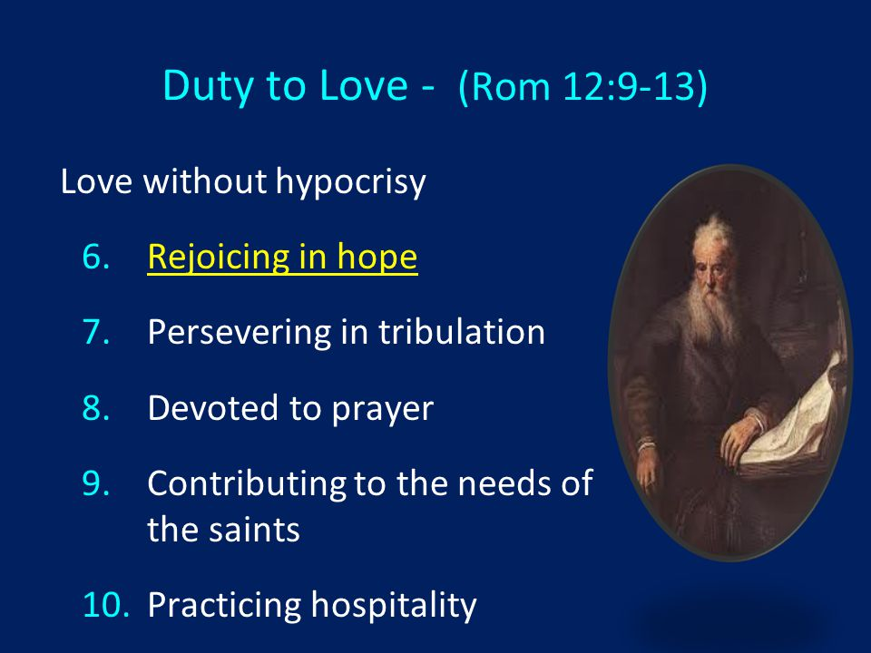 Duty to Love - (Rom 12:9-13) Love without hypocrisy 6. 6.Rejoicing in hope 7. 7.Persevering in tribulation 8. 8.Devoted to prayer 9. 9.Contributing to
