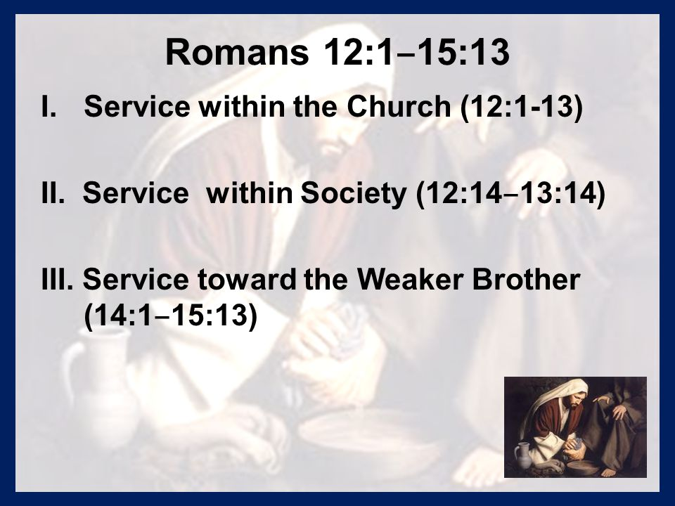 Romans 12:1 ‒ 15:13 I. I.Service within the Church (12:1-13) II. Service within Society (12:14 ‒ 13:14) III. Service toward the Weaker Brother (14:1 ‒