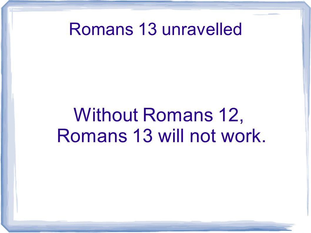 Romans 13 unravelled Without Romans 12, Romans 13 will not work.