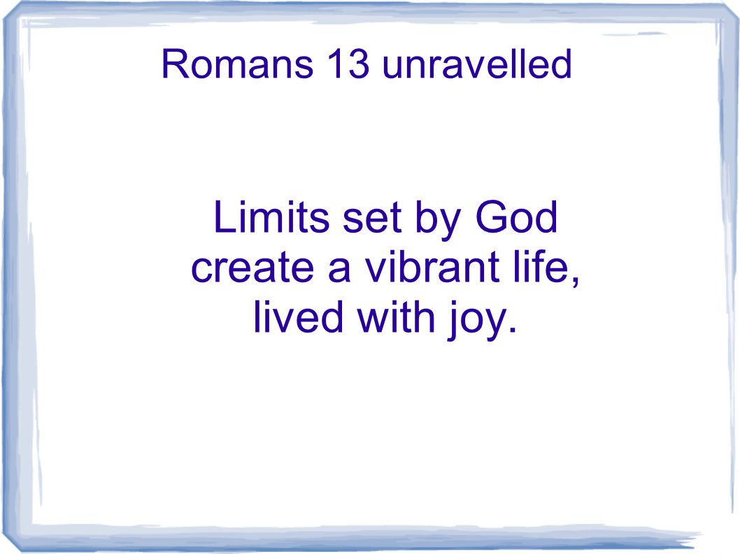 Romans 13 unravelled Limits set by God create a vibrant life, lived with joy.