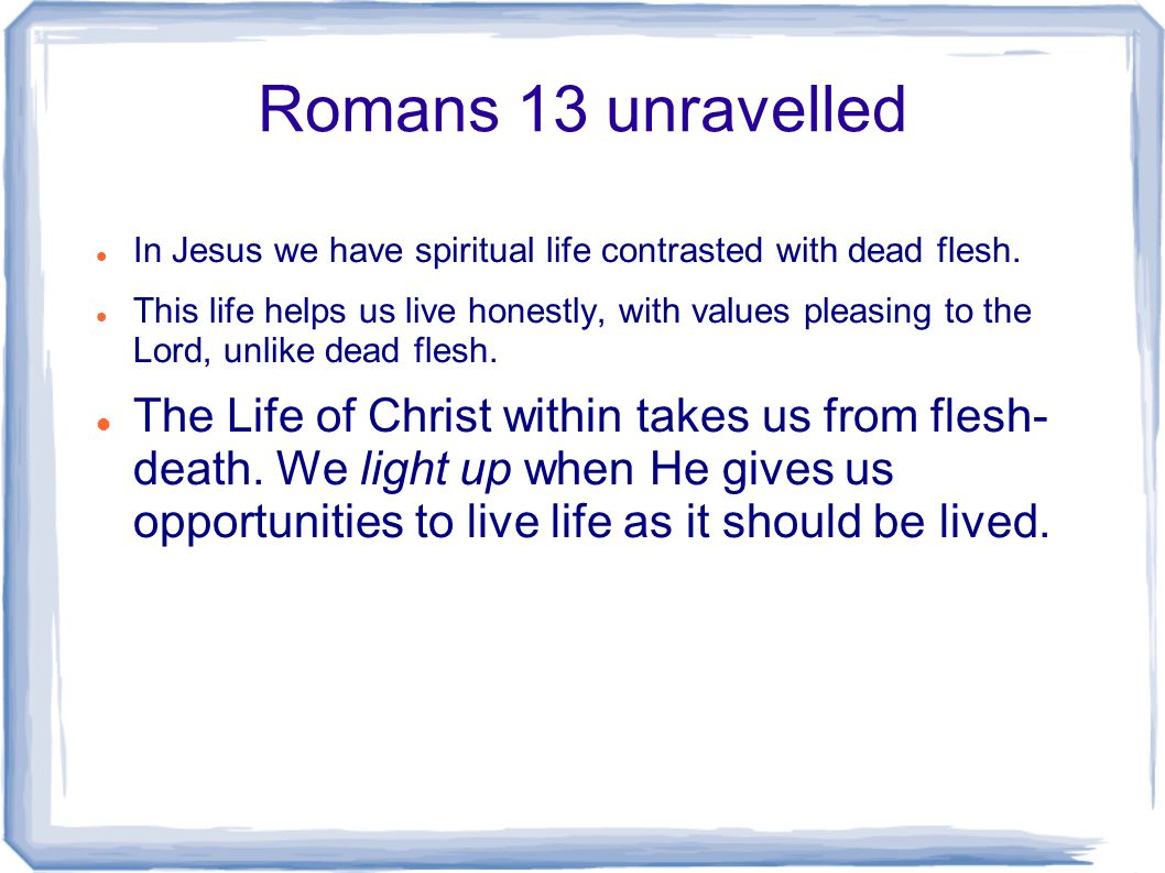Romans 13 unravelled In Jesus we have spiritual life contrasted with dead flesh.