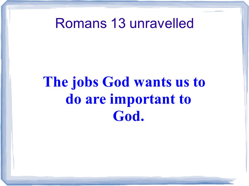 Romans 13 unravelled The jobs God wants us to do are important to God.