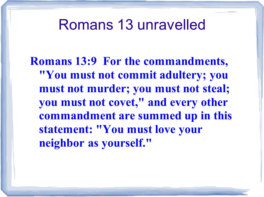 Romans 13 unravelled Romans 13:9 For the commandments, You must not commit adultery; you must not murder; you must not steal; you must not covet, and every other commandment are summed up in this statement: You must love your neighbor as yourself.