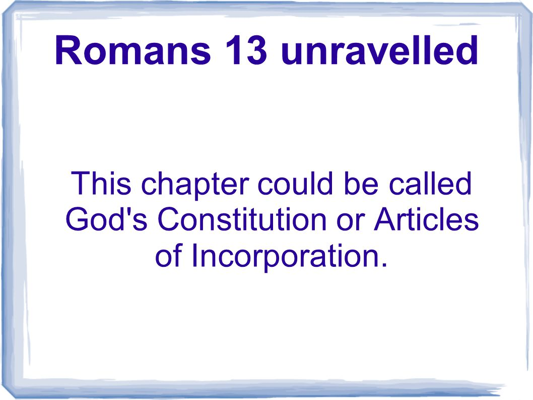Romans 13 unravelled This chapter could be called God s Constitution or Articles of Incorporation.
