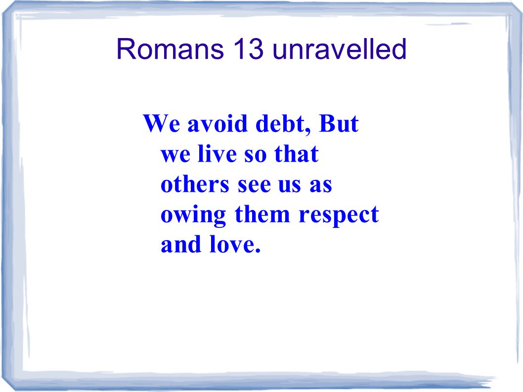Romans 13 unravelled We avoid debt, But we live so that others see us as owing them respect and love.