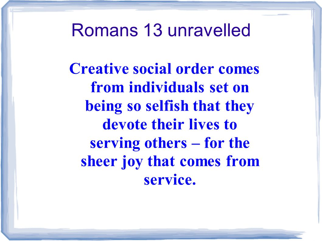 Romans 13 unravelled Creative social order comes from individuals set on being so selfish that they devote their lives to serving others – for the sheer joy that comes from service.