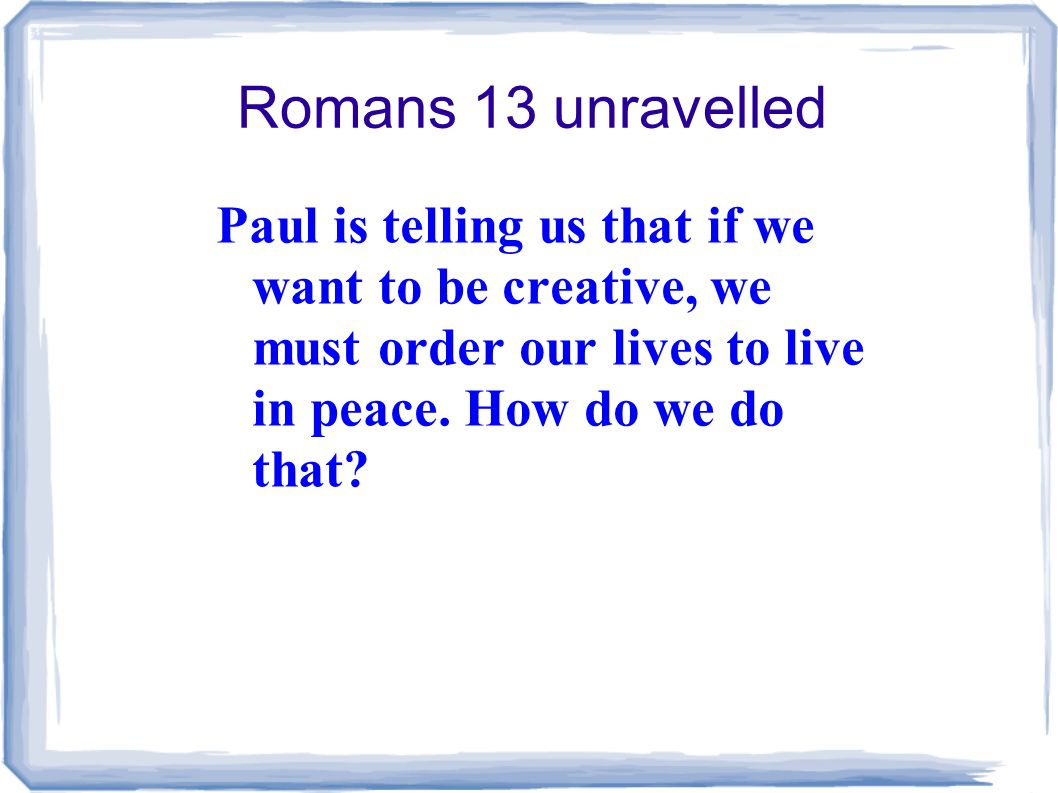 Romans 13 unravelled Paul is telling us that if we want to be creative, we must order our lives to live in peace.
