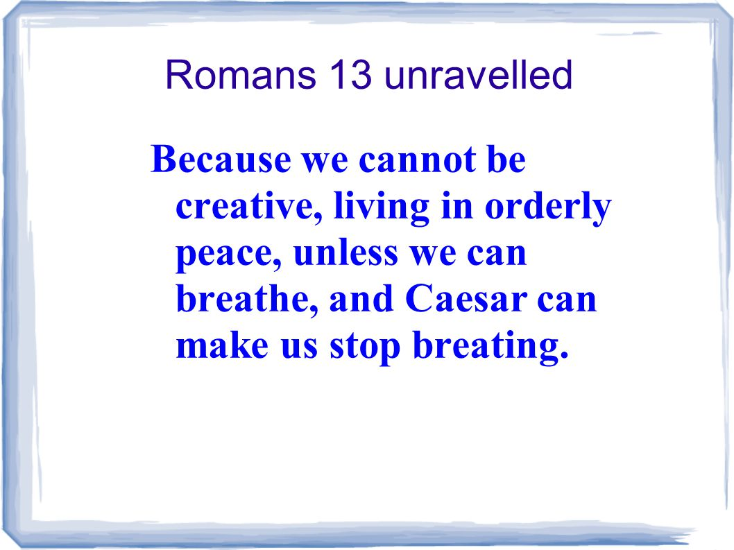 Romans 13 unravelled Because we cannot be creative, living in orderly peace, unless we can breathe, and Caesar can make us stop breating.