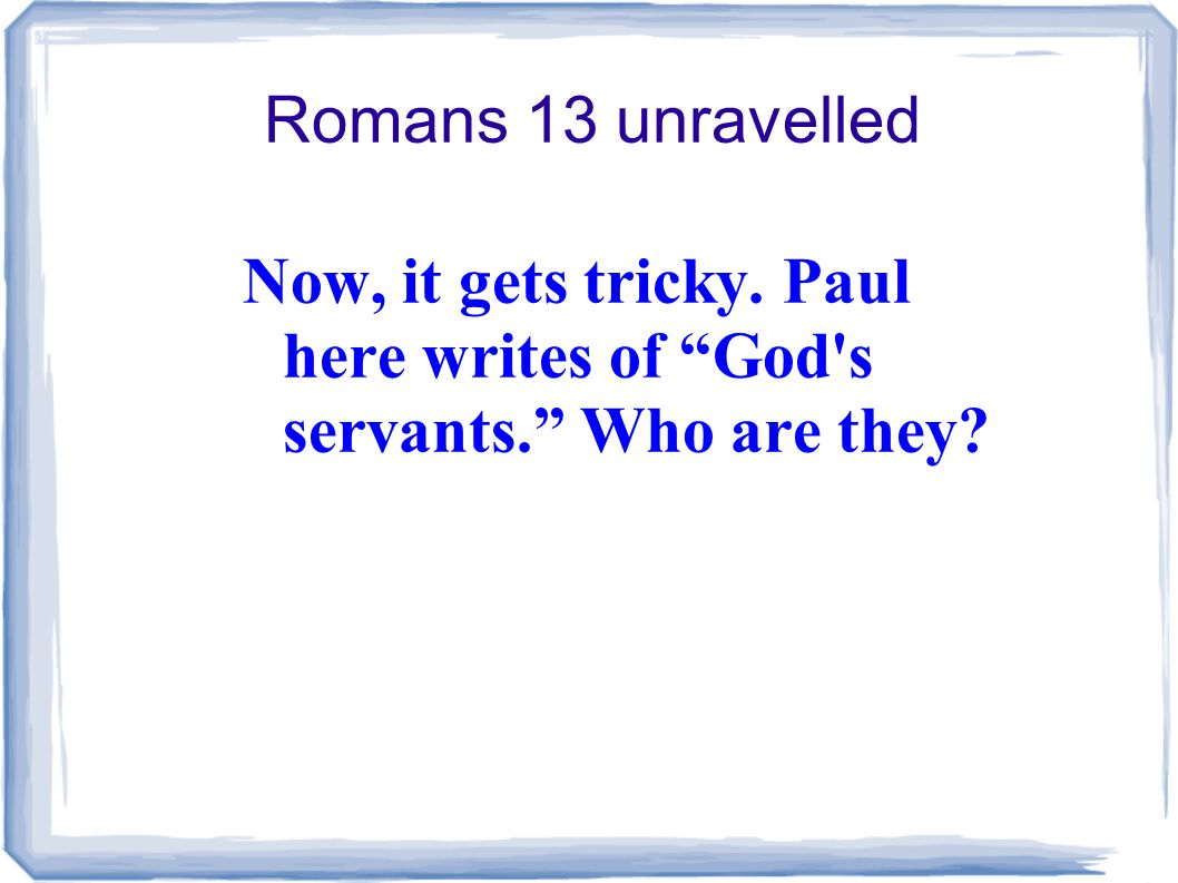 Romans 13 unravelled Now, it gets tricky. Paul here writes of God s servants. Who are they