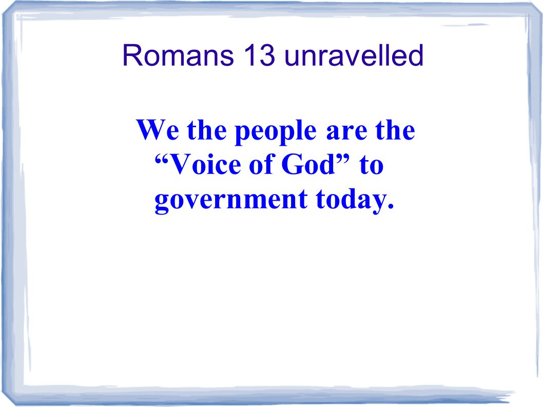 Romans 13 unravelled We the people are the Voice of God to government today.