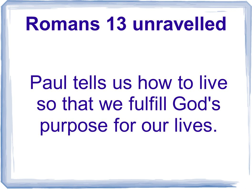 Romans 13 unravelled Paul tells us how to live so that we fulfill God s purpose for our lives.